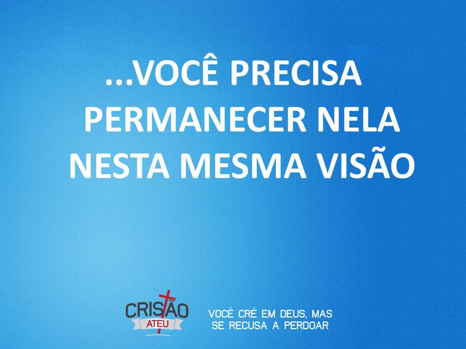 ...VOCÊ PRECISA PERMANECER NELA NESTA MESMA VISÃO