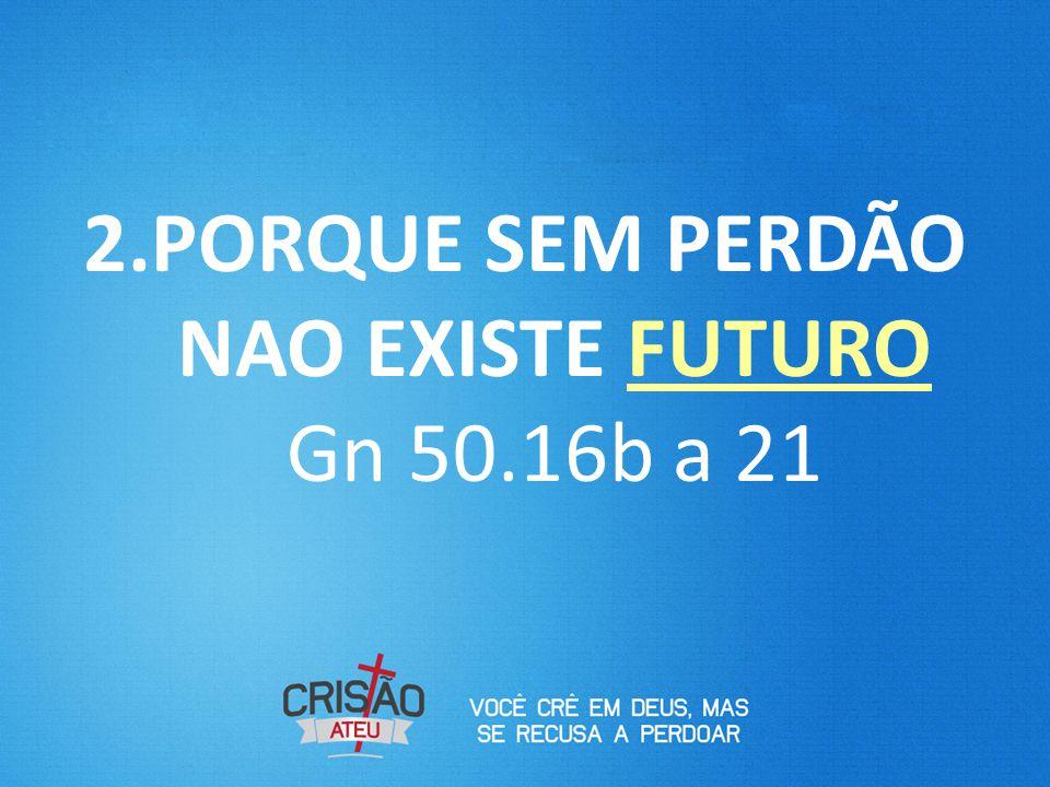 2.PORQUE SEM PERDÃO NAO EXISTE FUTURO Gn 50.16b a 21