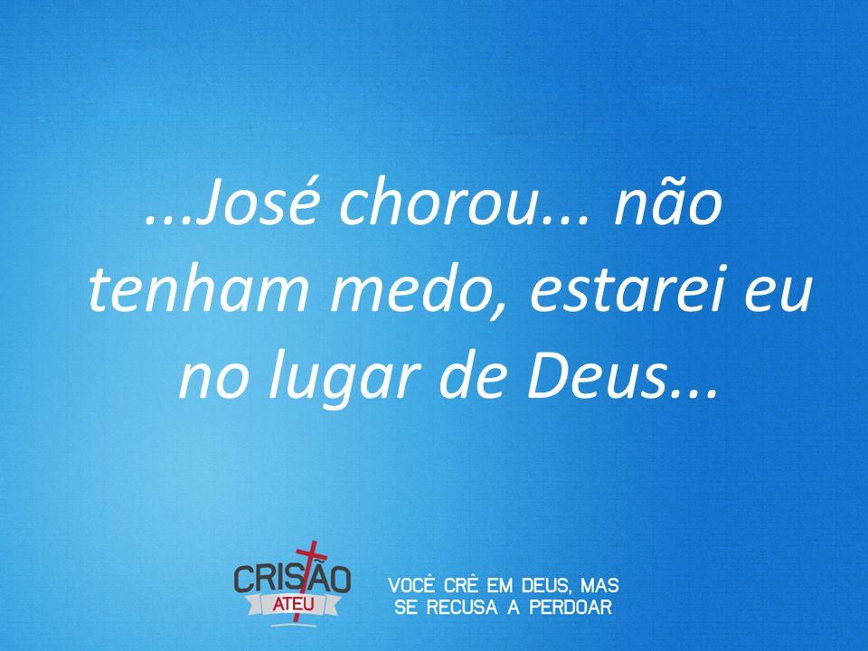...José chorou... não tenham medo, estarei eu no lugar de Deus...