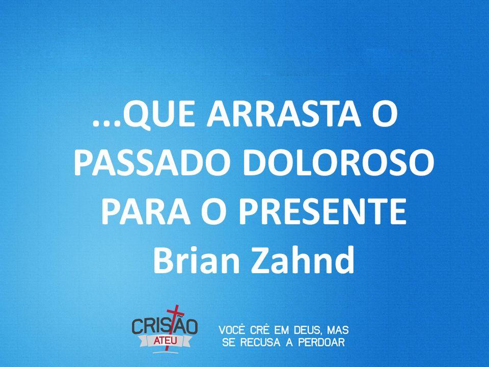...QUE ARRASTA O PASSADO DOLOROSO PARA O PRESENTE Brian Zahnd