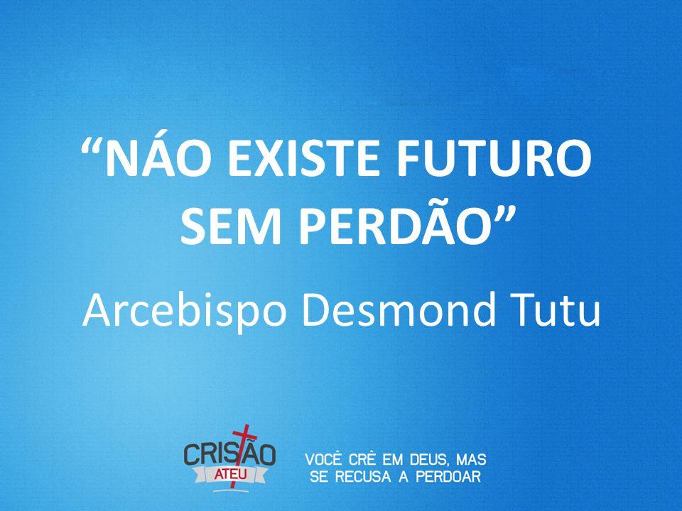 """""""NÁO EXISTE FUTURO SEM PERDÃO"""" Arcebispo Desmond Tutu"""