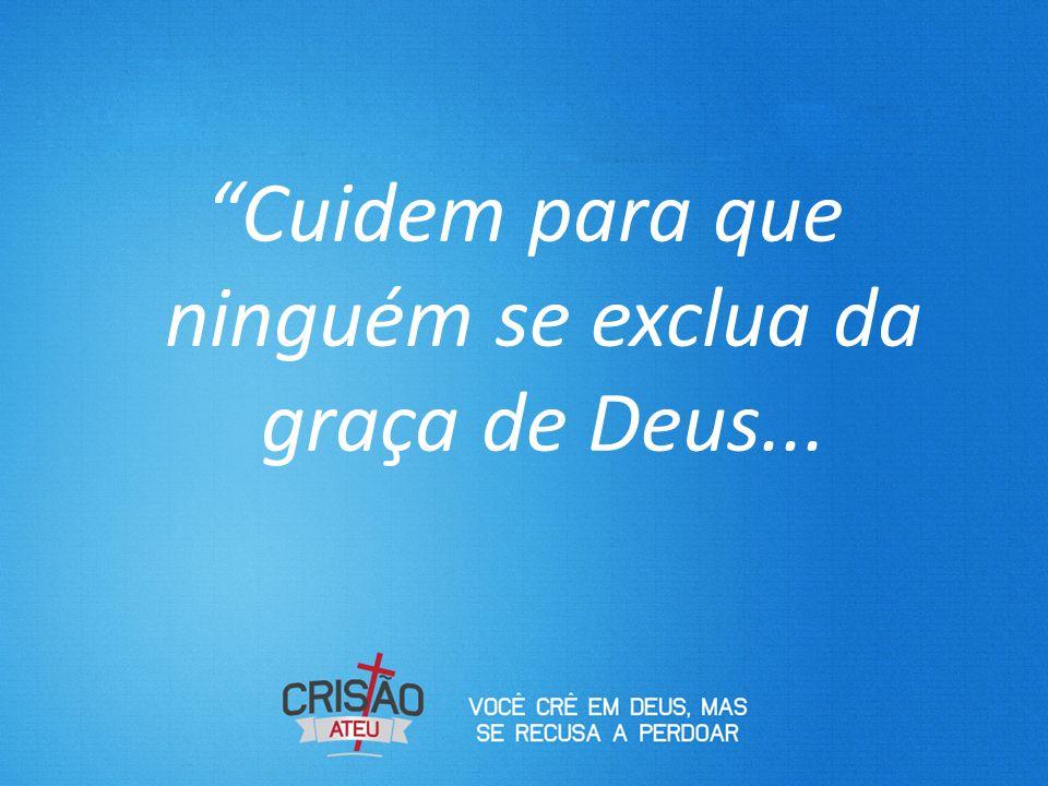 """""""Cuidem para que ninguém se exclua da graça de Deus..."""