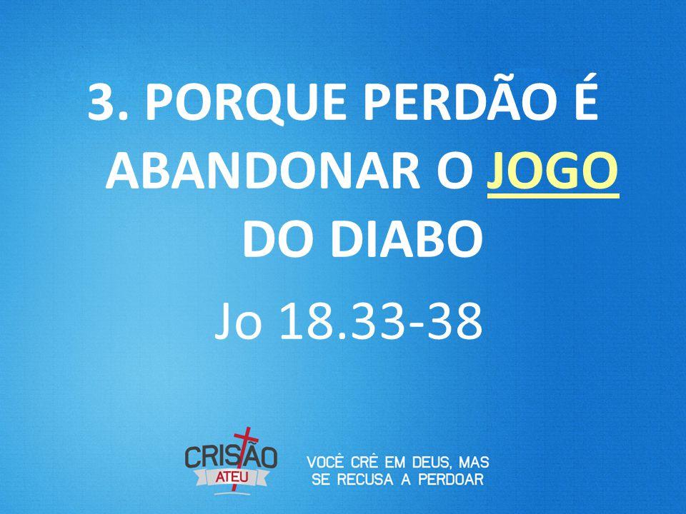 3. PORQUE PERDÃO É ABANDONAR O JOGO DO DIABO Jo 18.33-38
