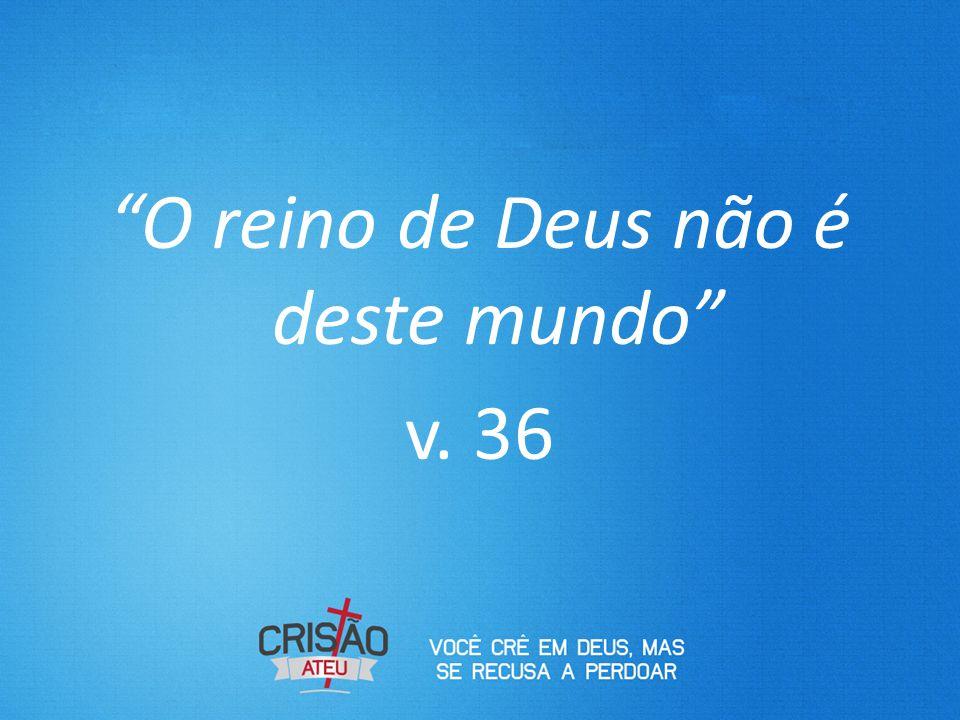 """""""O reino de Deus não é deste mundo"""" v. 36"""