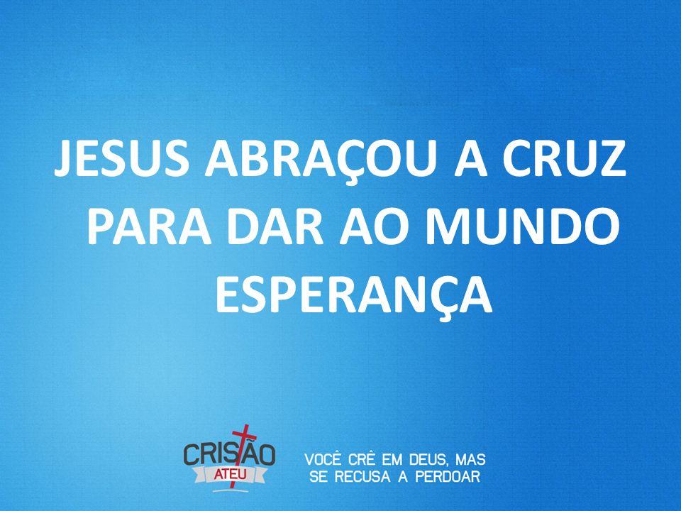 JESUS ABRAÇOU A CRUZ PARA DAR AO MUNDO ESPERANÇA