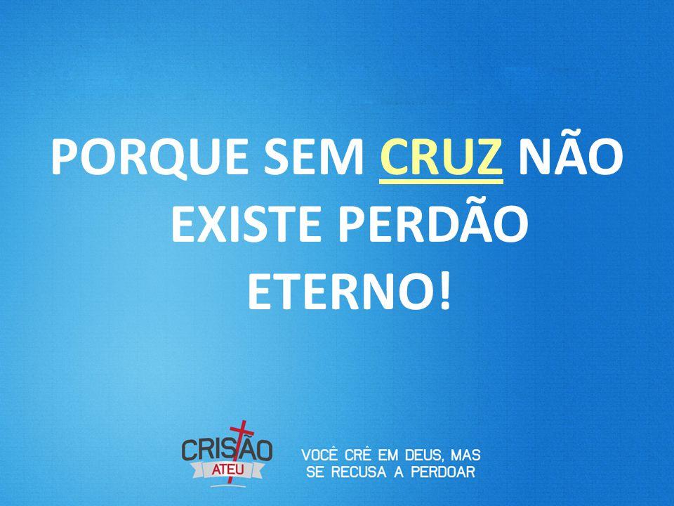 PORQUE SEM CRUZ NÃO EXISTE PERDÃO ETERNO!