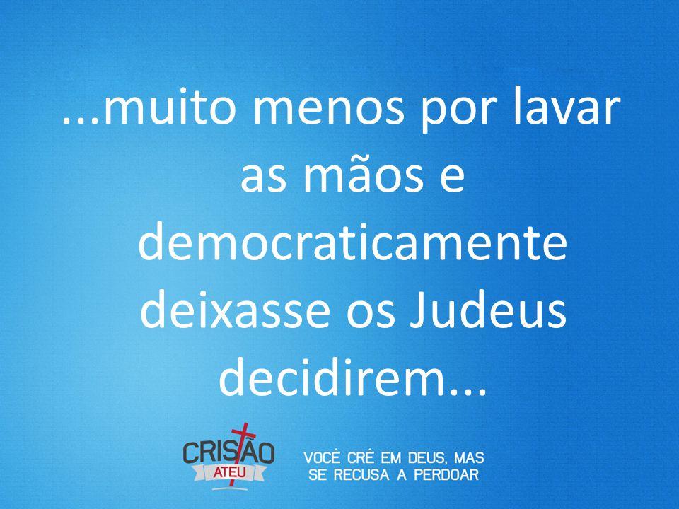 ...muito menos por lavar as mãos e democraticamente deixasse os Judeus decidirem...