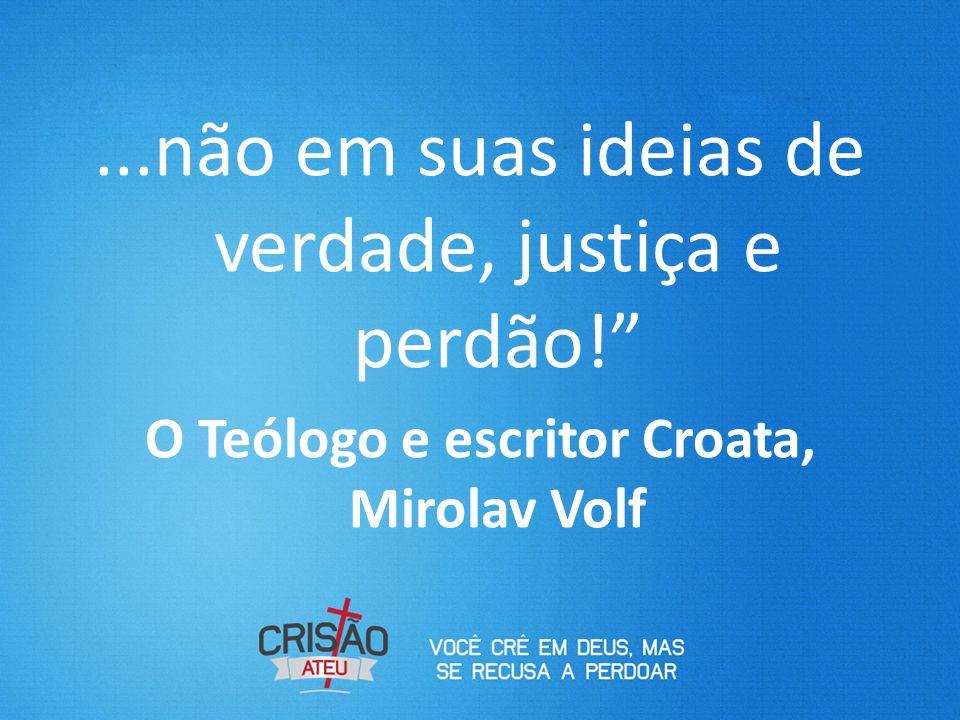 """...não em suas ideias de verdade, justiça e perdão!"""" O Teólogo e escritor Croata, Mirolav Volf"""