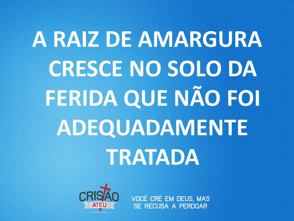 A RAIZ DE AMARGURA CRESCE NO SOLO DA FERIDA QUE NÃO FOI ADEQUADAMENTE TRATADA
