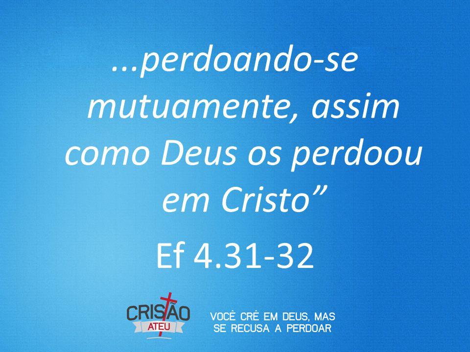 """...perdoando-se mutuamente, assim como Deus os perdoou em Cristo"""" Ef 4.31-32"""