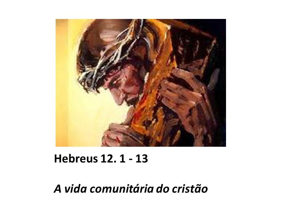 Hebreus 12. 1 - 13 A vida comunitária do cristão