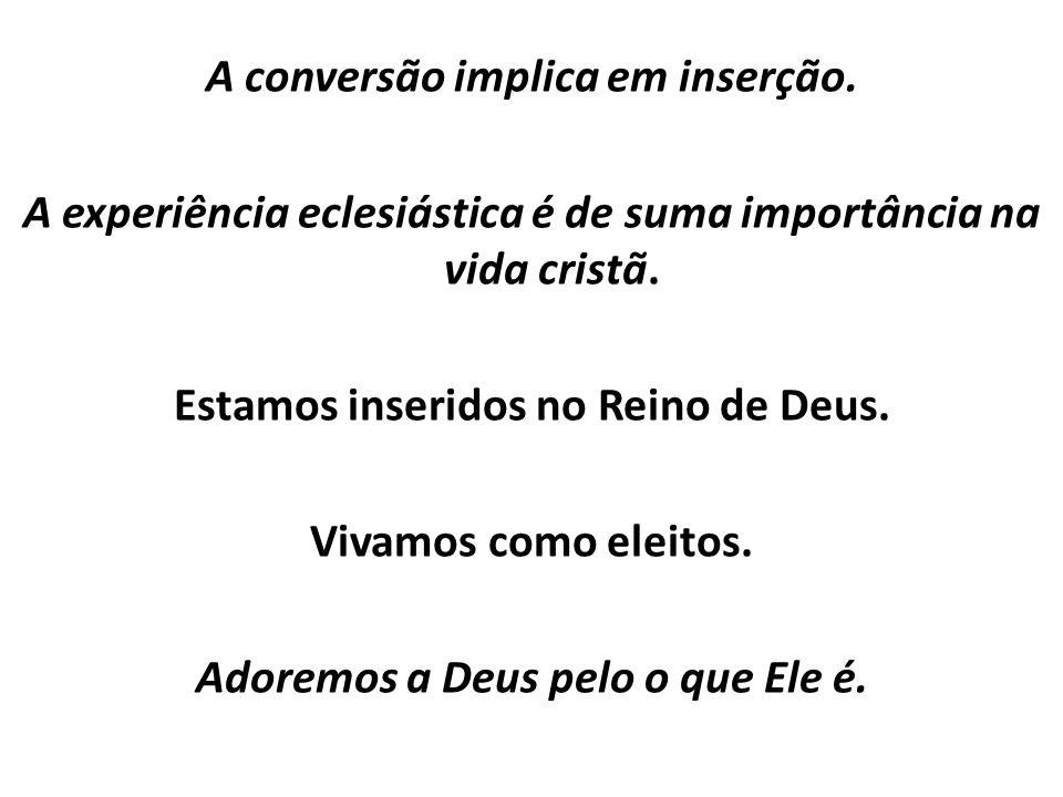 A conversão implica em inserção. A experiência eclesiástica é de suma importância na vida cristã. Estamos inseridos no Reino de Deus. Vivamos como ele