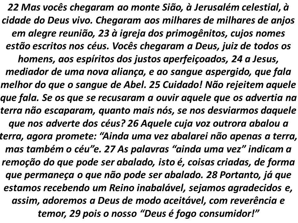 22 Mas vocês chegaram ao monte Sião, à Jerusalém celestial, à cidade do Deus vivo. Chegaram aos milhares de milhares de anjos em alegre reunião, 23 à