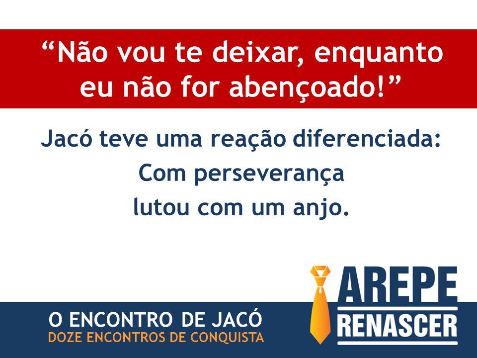 Não vou te deixar, enquanto eu não for abençoado! O ENCONTRO DE JACÓ DOZE ENCONTROS DE CONQUISTA Jacó teve uma reação diferenciada: Com perseverança lutou com um anjo.