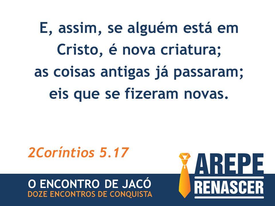 E, assim, se alguém está em Cristo, é nova criatura; as coisas antigas já passaram; eis que se fizeram novas.