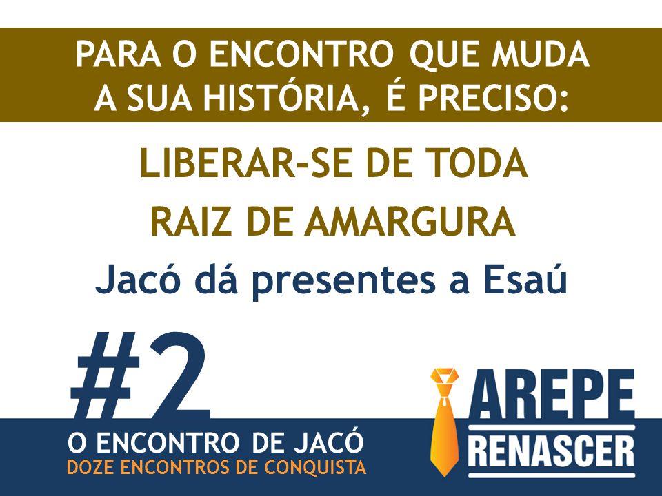 PARA O ENCONTRO QUE MUDA A SUA HISTÓRIA, É PRECISO: LIBERAR-SE DE TODA RAIZ DE AMARGURA Jacó dá presentes a Esaú #2 O ENCONTRO DE JACÓ DOZE ENCONTROS DE CONQUISTA