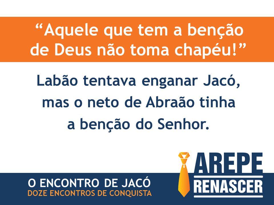 Aquele que tem a benção de Deus não toma chapéu! O ENCONTRO DE JACÓ DOZE ENCONTROS DE CONQUISTA Labão tentava enganar Jacó, mas o neto de Abraão tinha a benção do Senhor.