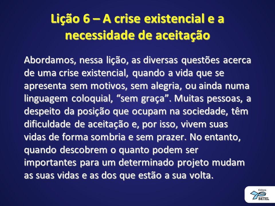 Lição 6 – A crise existencial e a necessidade de aceitação Abordamos, nessa lição, as diversas questões acerca de uma crise existencial, quando a vida que se apresenta sem motivos, sem alegria, ou ainda numa linguagem coloquial, sem graça .