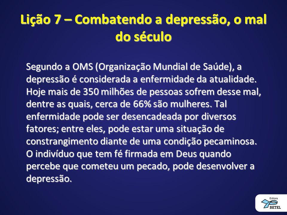 Lição 7 – Combatendo a depressão, o mal do século Segundo a OMS (Organização Mundial de Saúde), a depressão é considerada a enfermidade da atualidade.