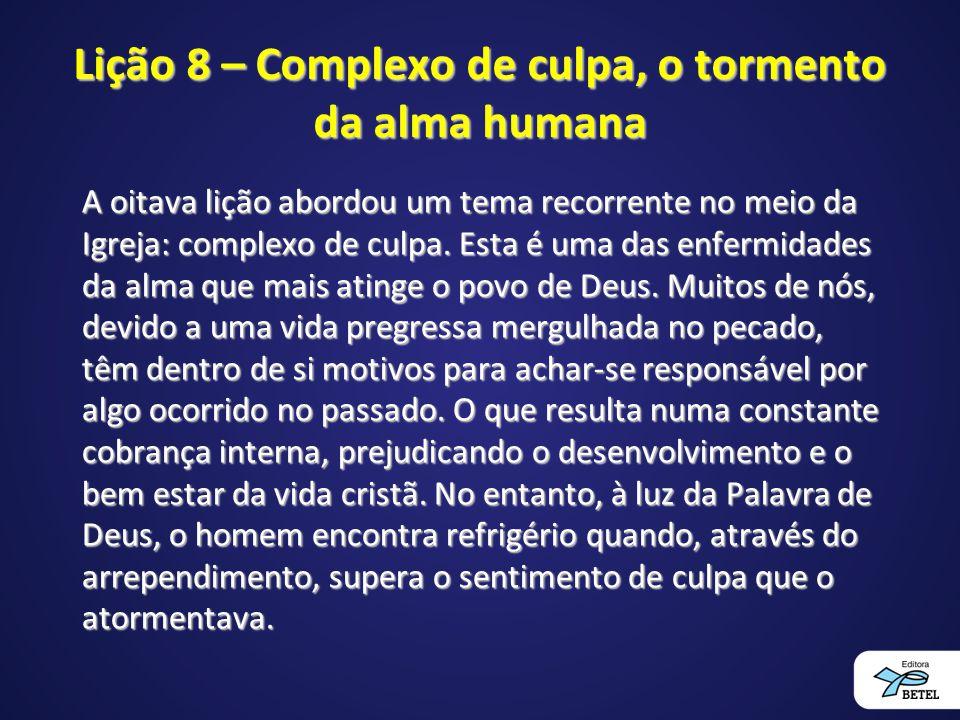 Lição 8 – Complexo de culpa, o tormento da alma humana A oitava lição abordou um tema recorrente no meio da Igreja: complexo de culpa.