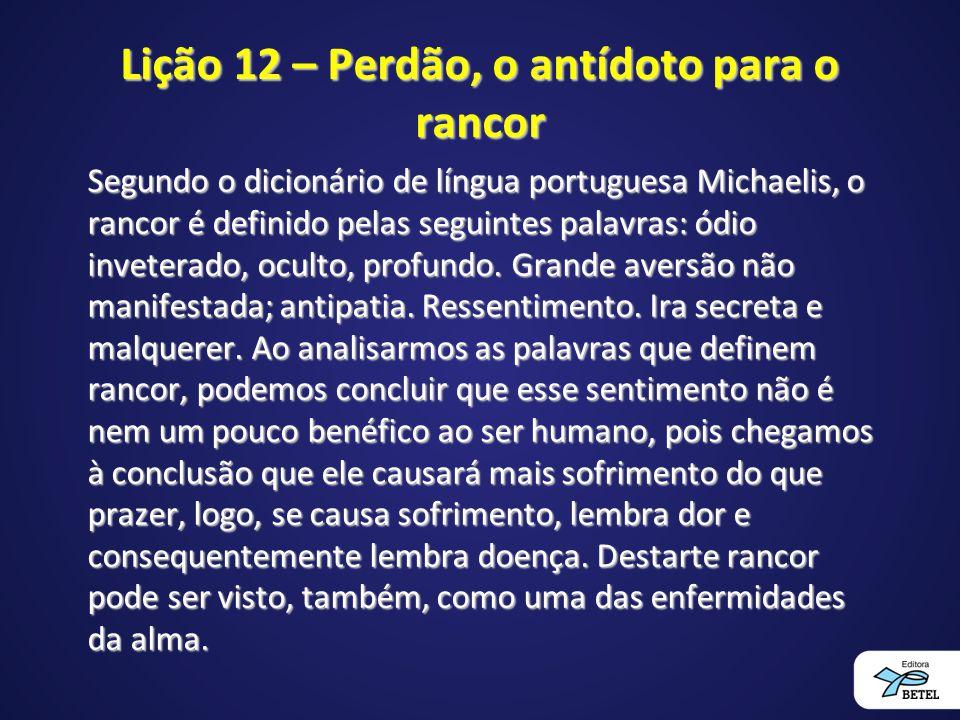 Lição 12 – Perdão, o antídoto para o rancor Segundo o dicionário de língua portuguesa Michaelis, o rancor é definido pelas seguintes palavras: ódio inveterado, oculto, profundo.