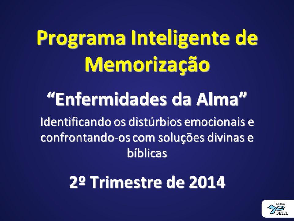 Programa Inteligente de Memorização Enfermidades da Alma Identificando os distúrbios emocionais e confrontando-os com soluções divinas e bíblicas 2º Trimestre de 2014