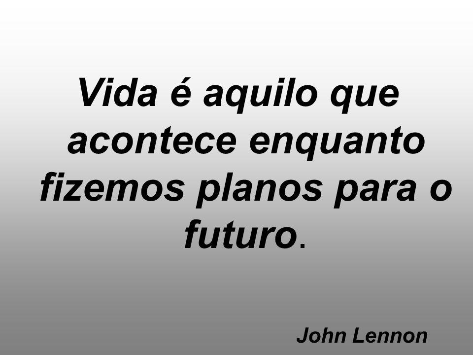 Vida é aquilo que acontece enquanto fizemos planos para o futuro. John Lennon