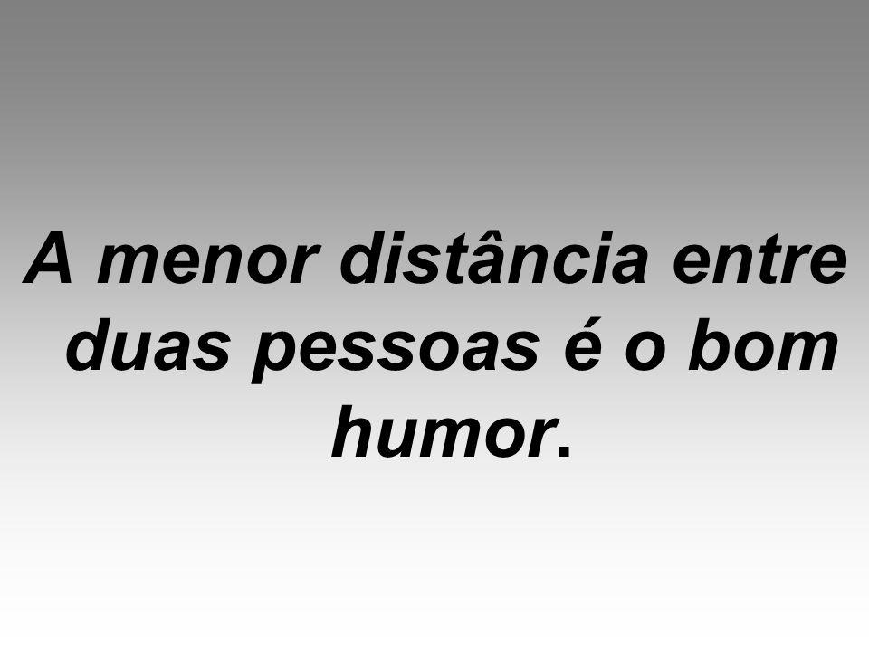 A menor distância entre duas pessoas é o bom humor.