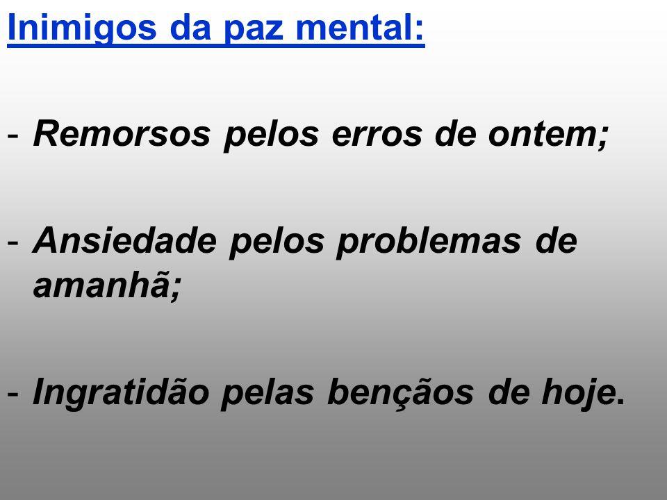 Inimigos da paz mental: -Remorsos pelos erros de ontem; -Ansiedade pelos problemas de amanhã; -Ingratidão pelas bençãos de hoje.