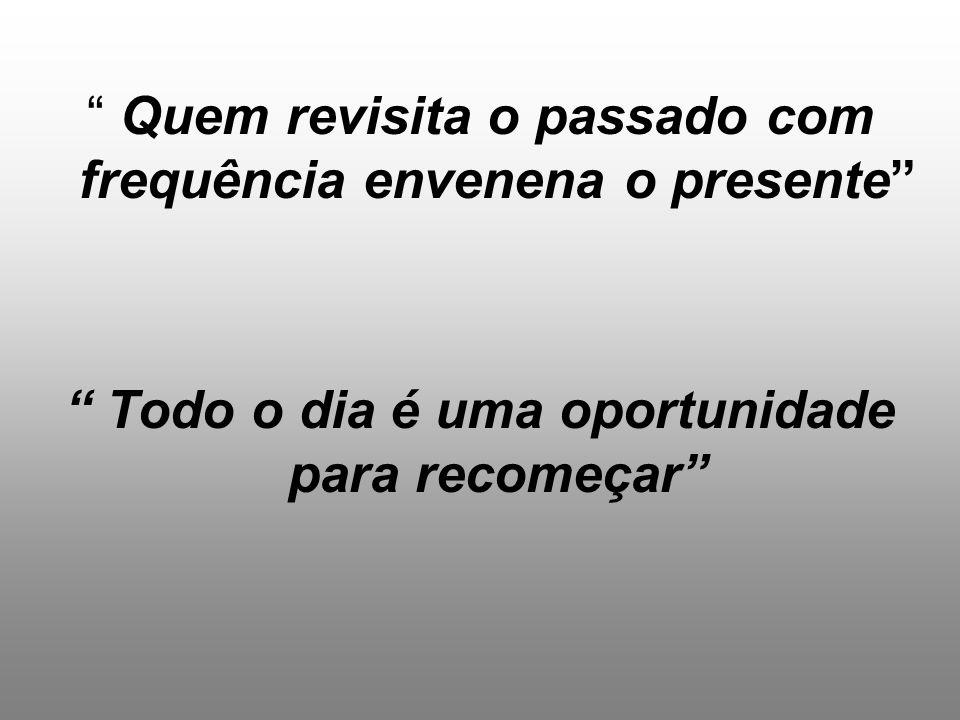 """"""" Quem revisita o passado com frequência envenena o presente"""" """" Todo o dia é uma oportunidade para recomeçar"""""""