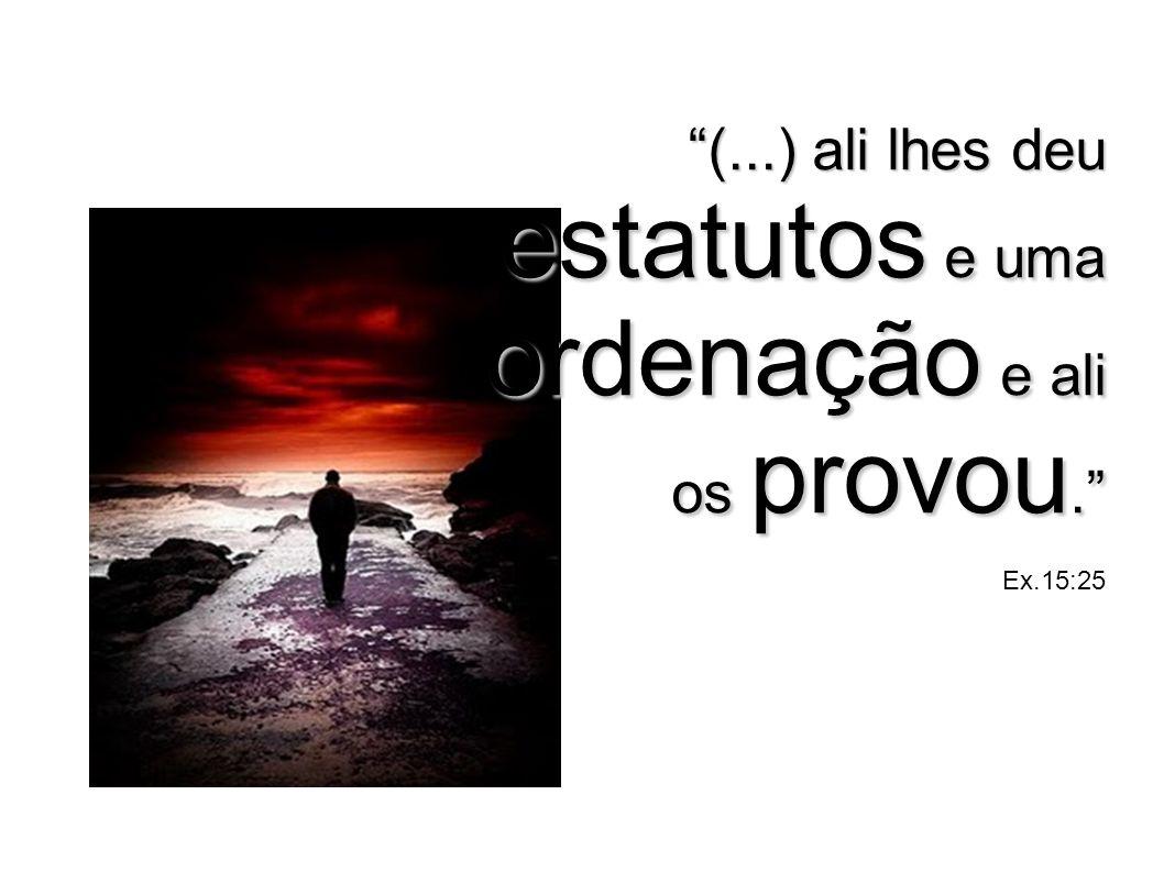 (...) ali lhes deu estatutos e uma ordenação e ali os provou. Ex.15:25