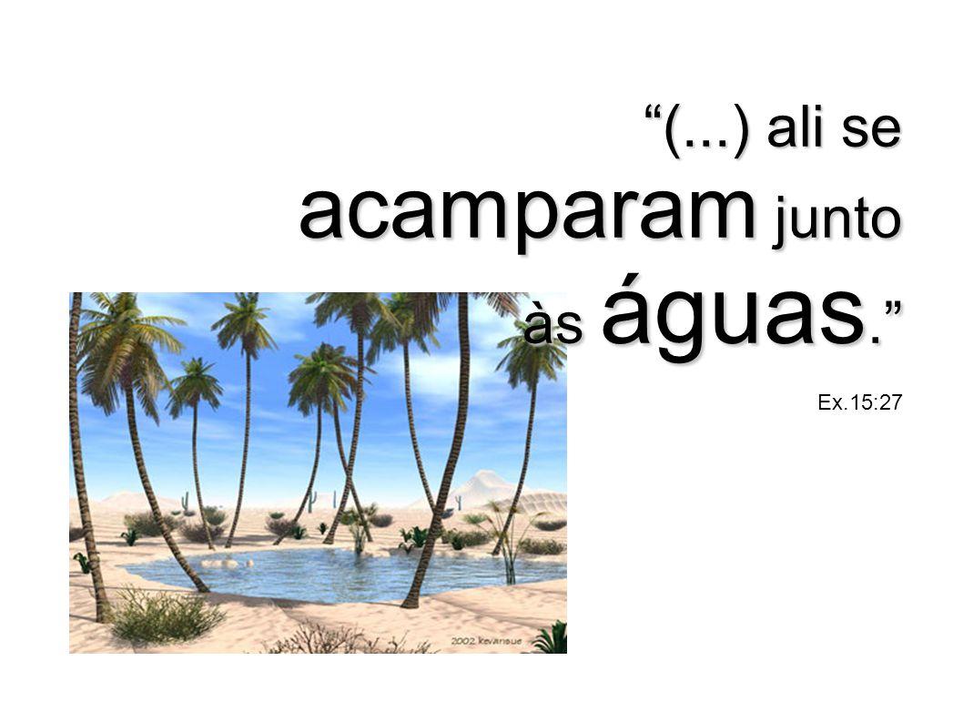 (...) ali se acamparam junto às águas. Ex.15:27