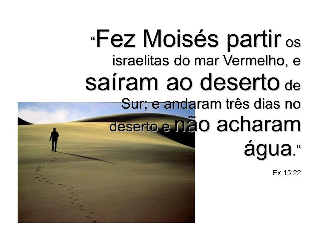 Fez Moisés partir os israelitas do mar Vermelho, e saíram ao deserto de Sur; e andaram três dias no deserto e não acharam água. Ex.15:22