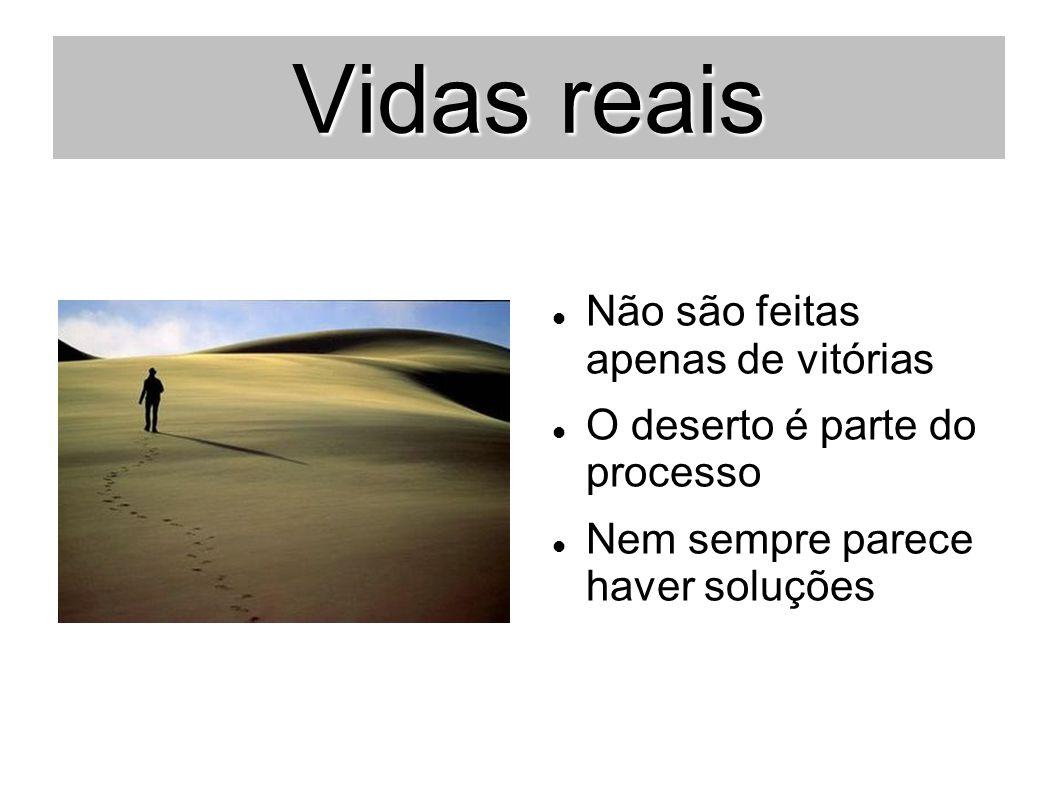 Vidas reais Não são feitas apenas de vitórias O deserto é parte do processo Nem sempre parece haver soluções