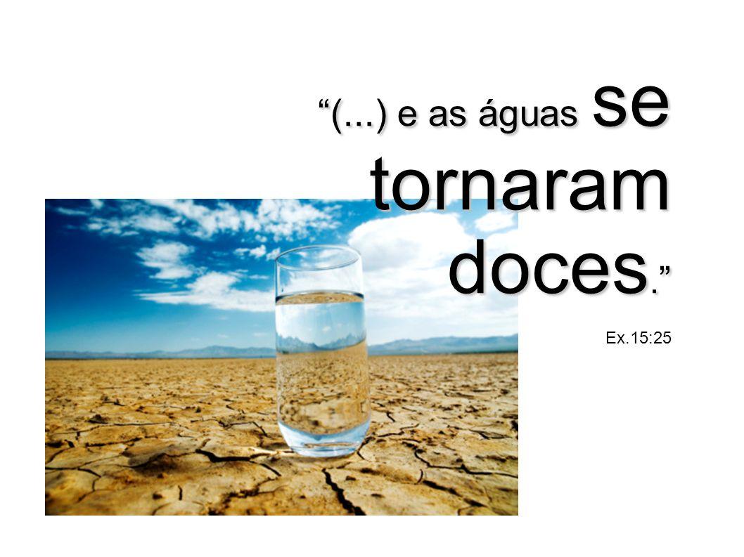 (...) e as águas se tornaram doces. Ex.15:25