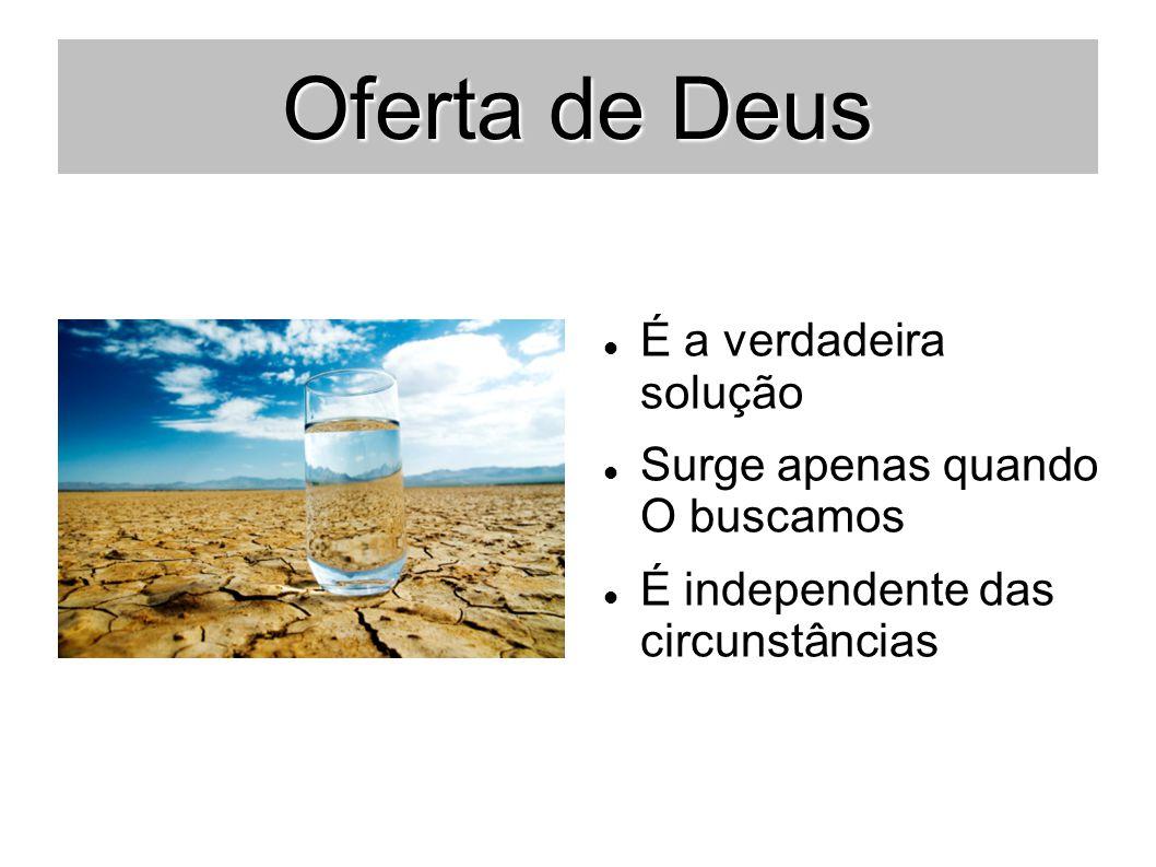 Oferta de Deus É a verdadeira solução Surge apenas quando O buscamos É independente das circunstâncias