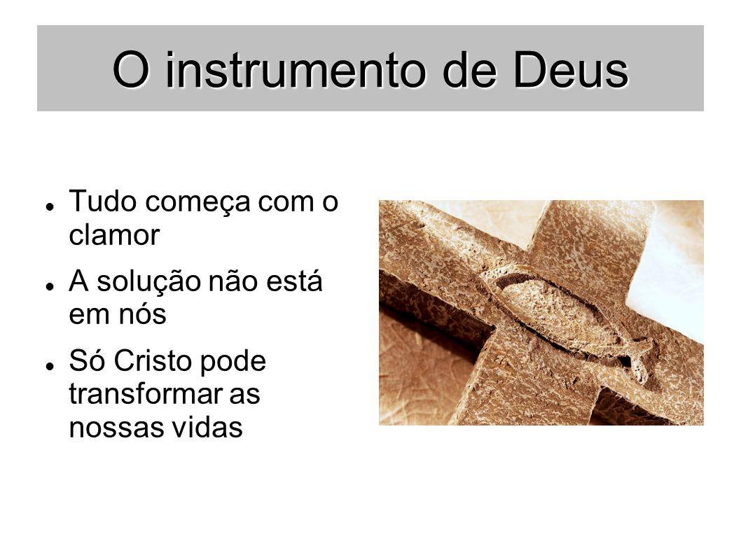 O instrumento de Deus Tudo começa com o clamor A solução não está em nós Só Cristo pode transformar as nossas vidas