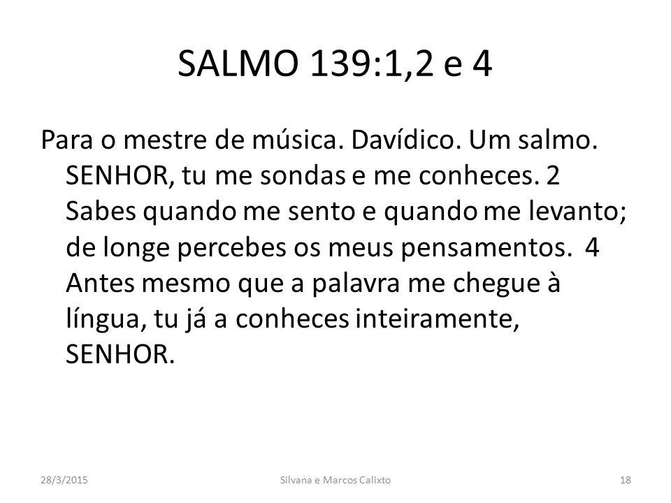 SALMO 139:1,2 e 4 Para o mestre de música. Davídico. Um salmo. SENHOR, tu me sondas e me conheces. 2 Sabes quando me sento e quando me levanto; de lon