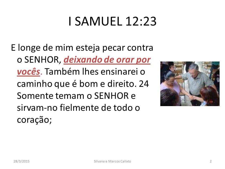 I SAMUEL 12:23 E longe de mim esteja pecar contra o SENHOR, deixando de orar por vocês. Também lhes ensinarei o caminho que é bom e direito. 24 Soment