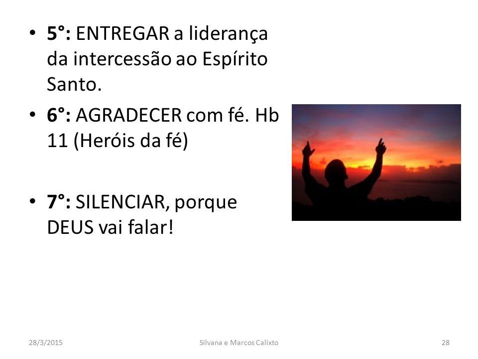 5°: ENTREGAR a liderança da intercessão ao Espírito Santo. 6°: AGRADECER com fé. Hb 11 (Heróis da fé) 7°: SILENCIAR, porque DEUS vai falar! 28/3/2015S