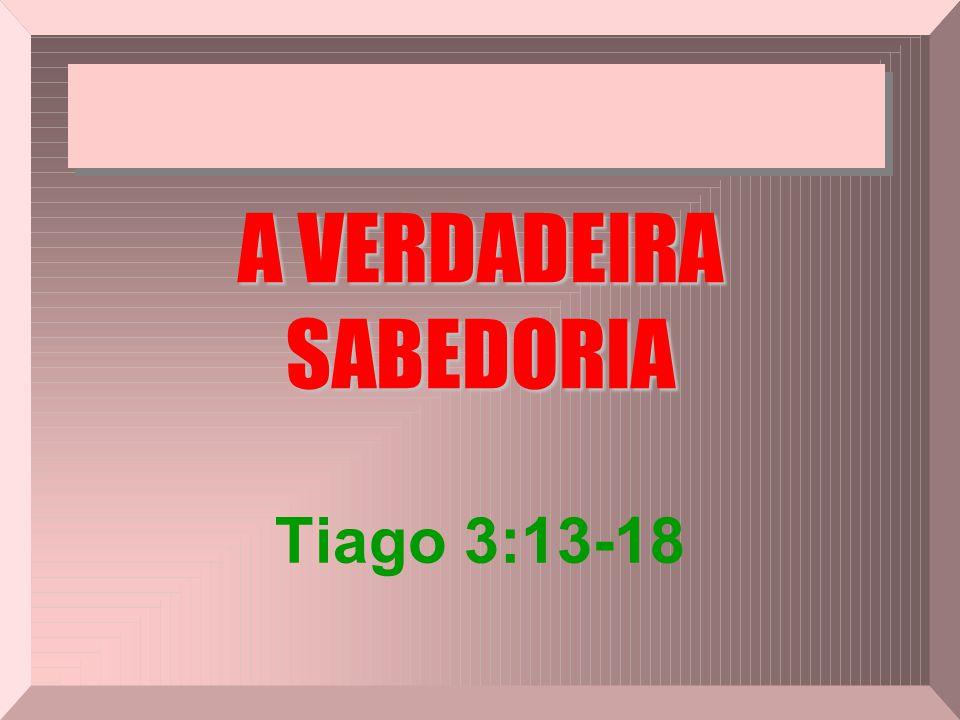 A VERDADEIRA SABEDORIA Tiago 3:13-18
