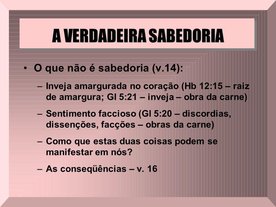 A VERDADEIRA SABEDORIA O que não é sabedoria (v.14): –Inveja amargurada no coração (Hb 12:15 – raiz de amargura; Gl 5:21 – inveja – obra da carne) –Se