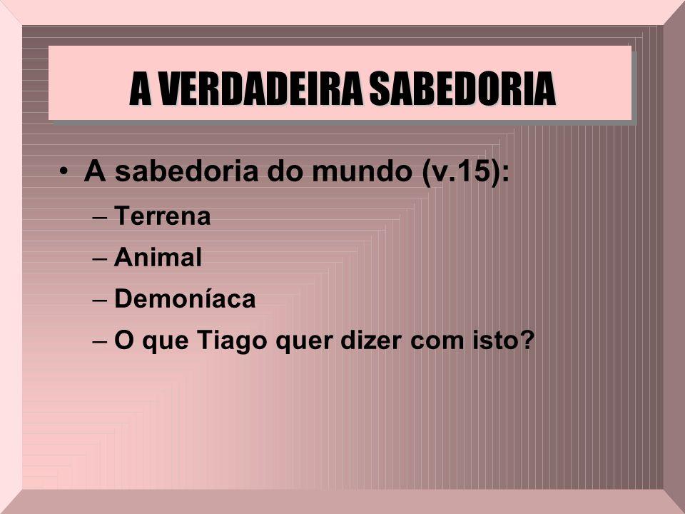 A VERDADEIRA SABEDORIA A sabedoria do mundo (v.15): –Terrena –Animal –Demoníaca –O que Tiago quer dizer com isto?