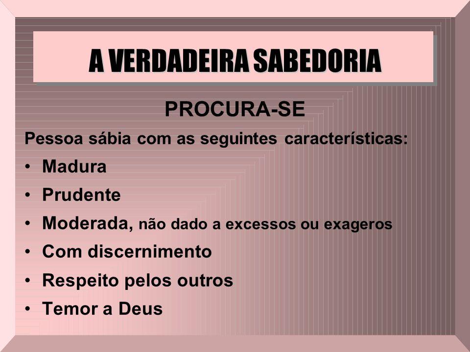 A VERDADEIRA SABEDORIA PROCURA-SE Pessoa sábia com as seguintes características: Madura Prudente Moderada, não dado a excessos ou exageros Com discern