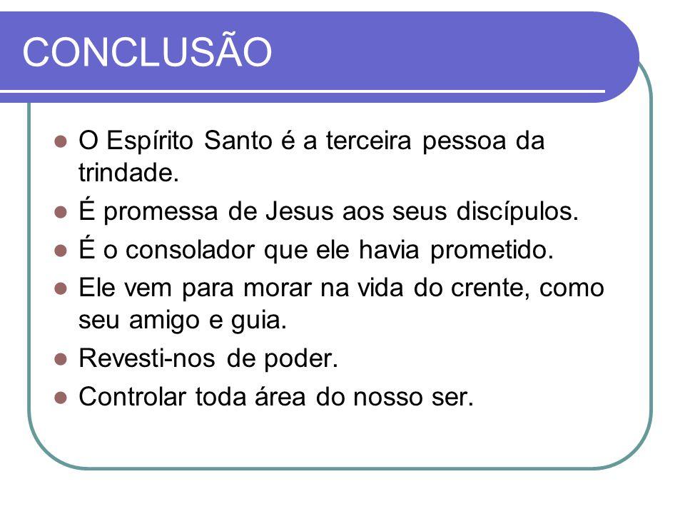 CONCLUSÃO O Espírito Santo é a terceira pessoa da trindade. É promessa de Jesus aos seus discípulos. É o consolador que ele havia prometido. Ele vem p