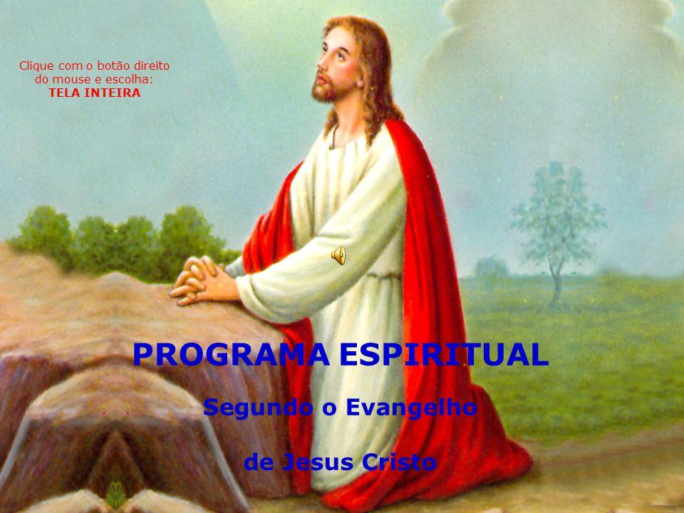 PROGRAMA ESPIRITUAL Segundo o Evangelho de Jesus Cristo Clique com o botão direito do mouse e escolha: TELA INTEIRA