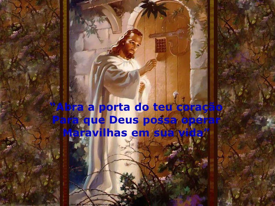 """""""Abra a porta do teu coração Para que Deus possa operar Maravilhas em sua vida"""""""