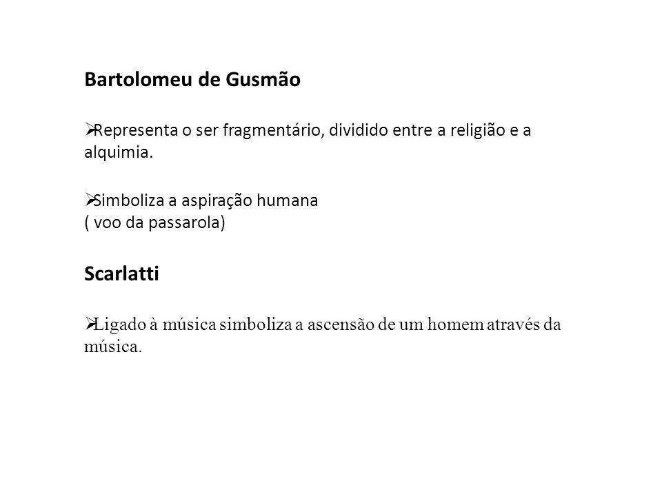 Bartolomeu de Gusmão  Representa o ser fragmentário, dividido entre a religião e a alquimia.  Simboliza a aspiração humana ( voo da passarola) Scarl