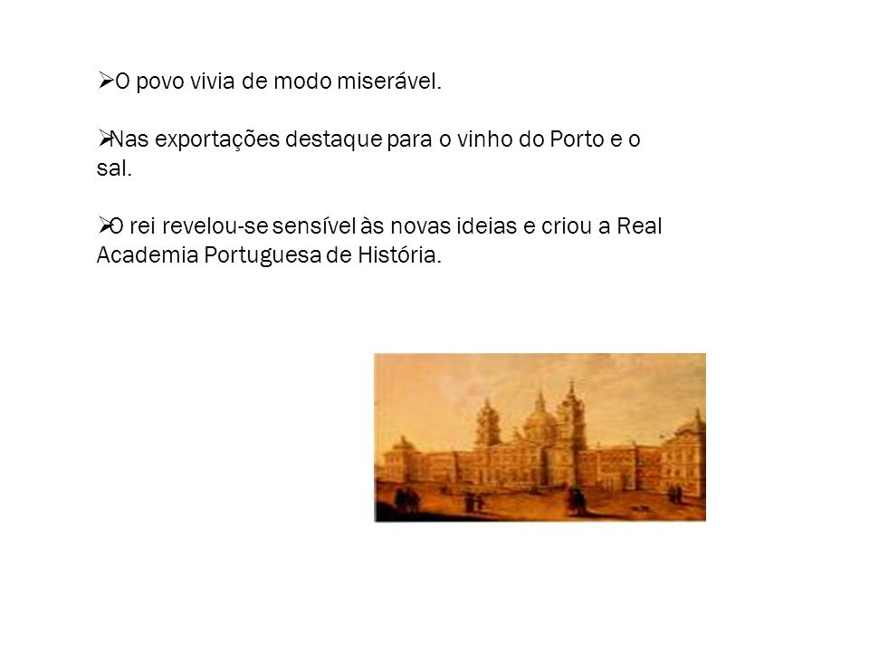  O povo vivia de modo miserável.  Nas exportações destaque para o vinho do Porto e o sal.  O rei revelou-se sensível às novas ideias e criou a Real