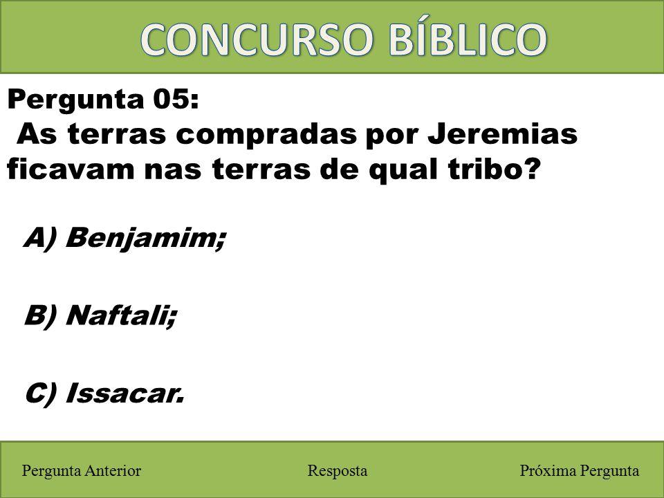 Próxima PerguntaPergunta Anterior A) Benjamim; Pergunta 05: As terras compradas por Jeremias ficavam nas terras de qual tribo? Resposta B) Naftali; C)